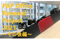 PAP Office Renewal Project 2021 ―その後編―