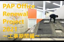 PAP Office Renewal Project 2021 ―工事期間編―